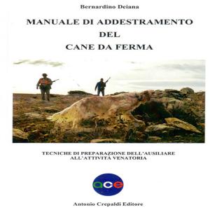 Manuale di addestramento del cane da ferma. Tecniche di preparazione dell'ausiliare all'attività venatoria. Bernardino Deiana