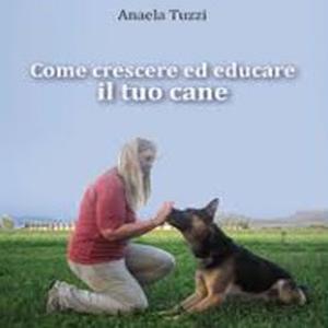 Come crescere ed educare il tuo cane, di Anaela Tuzzi