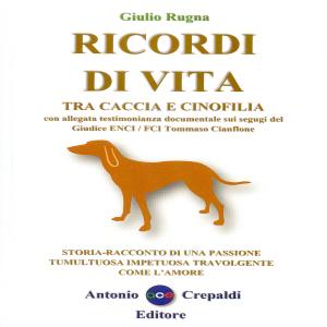 Ricordi di Vita tra caccia e cinofilia storia-racconto di una passione tumultuosa travolgente come l'amore, Giulio Rugna